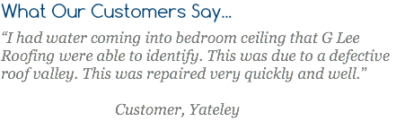 "What Our Customers Say... ""I had water coming into bedroom ceiling that G Lee Roofing were able to identify. This was due to a defective roof valley. This was repaired very quickly and well."" Customer, Yateley"