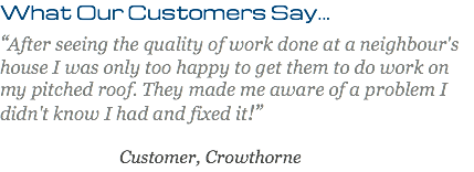 "What Our Customers Say... ""After seeing the quality of work done at a neighbour's house I was only too happy to get them to do work on my pitched roof. They made me aware of a problem I didn't know I had and fixed it!"" Customer, Crowthorne"