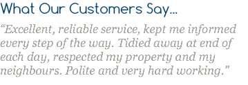 "What Our Customers Say... ""Excellent, reliable service, kept me informed every step of the way. Tidied away at end of each day, respected my property and my neighbours. Polite and very hard working."""