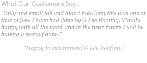 "What Our Customers Say... ""Only and small job and didn't take long this was one of four of jobs I have had done by G Lee Roofing. Totally happy with all the work and in the near future I will be having a re-roof done."" ""Happy to recommend G Lee Roofing."""