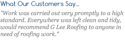 "What Our Customers Say... ""Work was carried out very promptly to a high standard. Everywhere was left clean and tidy, would recommend G Lee Roofing to anyone in need of roofing work."""